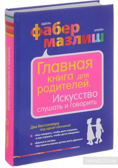 Адель Фабер и Элейн Мазлиш «Главная книга для родителей. Искусство слушать и говорить»